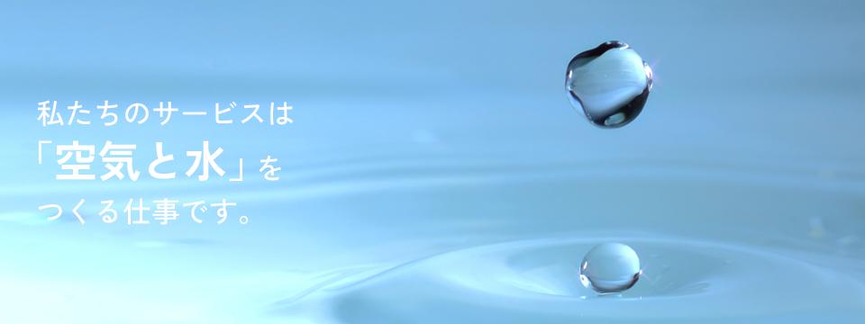 私たちのサービスは「空気と水」をつくる仕事です。